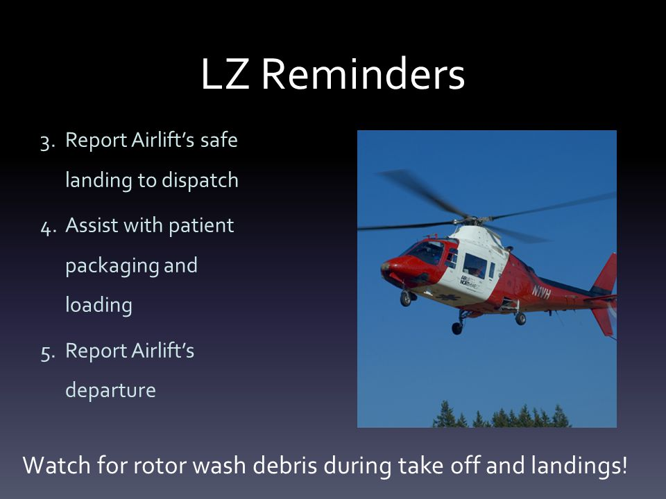 LZ Reminders 3.Report Airlift's safe landing to dispatch 4.Assist with patient packaging and loading 5.Report Airlift's departure Watch for rotor wash debris during take off and landings!