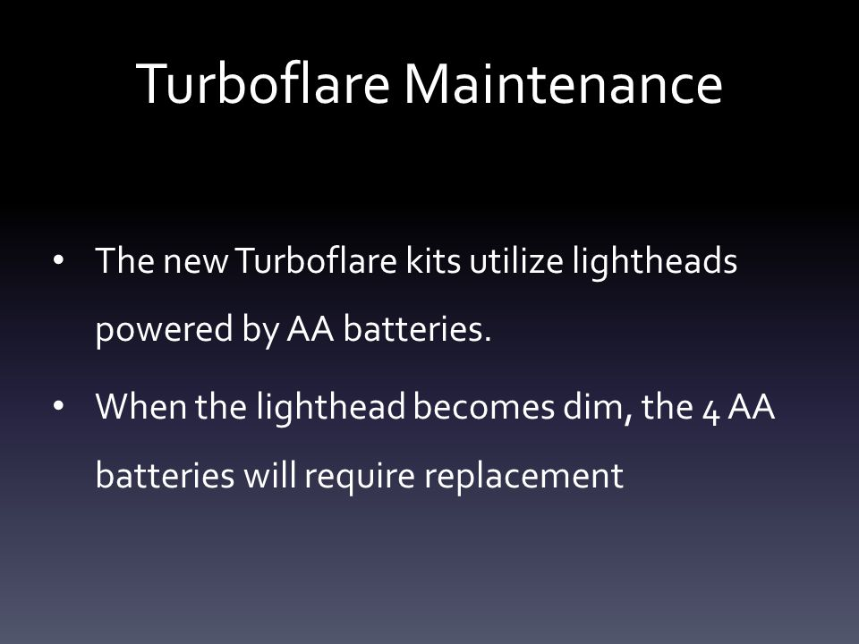 Turboflare Maintenance To replace the batteries: Remove the 2 screws next to the switch Remove switch cover Remove batteries Replace batteries following diagram on bottom of lighthead Replace cover Check operation