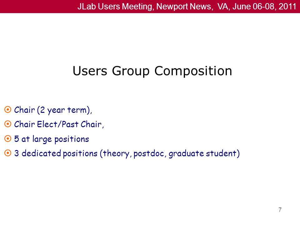 JLab Users Meeting, Newport News, VA, June 06-08, 2011 7 Users Group Composition  Chair (2 year term),  Chair Elect/Past Chair,  5 at large positions  3 dedicated positions (theory, postdoc, graduate student) ‏