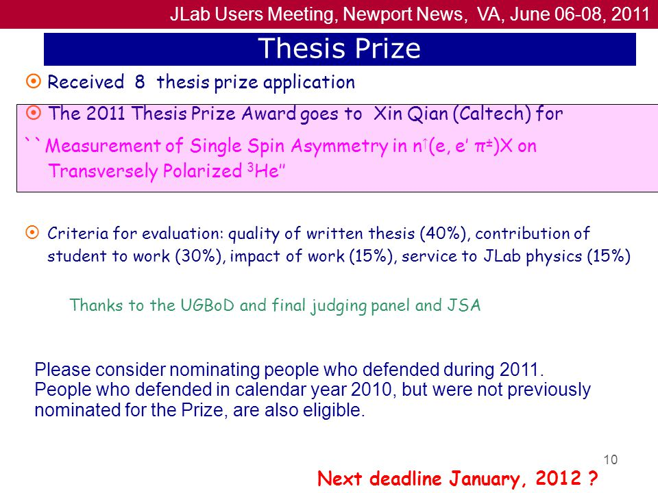 JLab Users Meeting, Newport News, VA, June 06-08, 2011 10 Thesis Prize  Received 8 thesis prize application  The 2011 Thesis Prize Award goes to Xin Qian (Caltech) for ``Measurement of Single Spin Asymmetry in n ↑ (e, e′ π ± )X on Transversely Polarized 3 He''  Criteria for evaluation: quality of written thesis (40%), contribution of student to work (30%), impact of work (15%), service to JLab physics (15%) Next deadline January, 2012 .