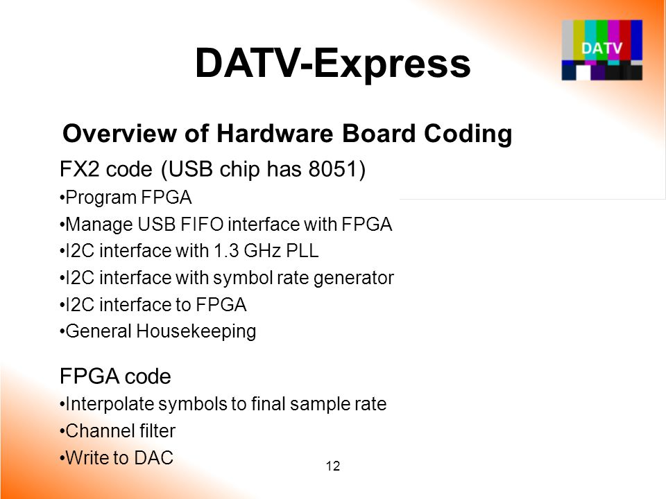 12 DATV-Express Overview of Hardware Board Coding FX2 code (USB chip has 8051) Program FPGA Manage USB FIFO interface with FPGA I2C interface with 1.3