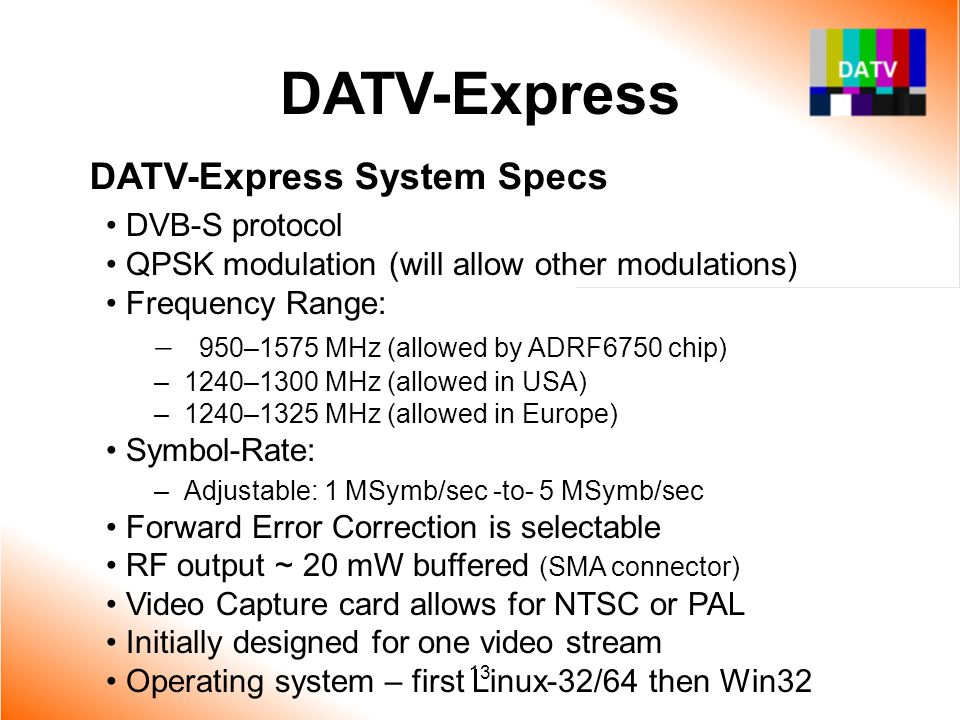 13 DATV-Express DATV-Express System Specs DVB-S protocol QPSK modulation (will allow other modulations) Frequency Range:  950–1575 MHz (allowed by AD