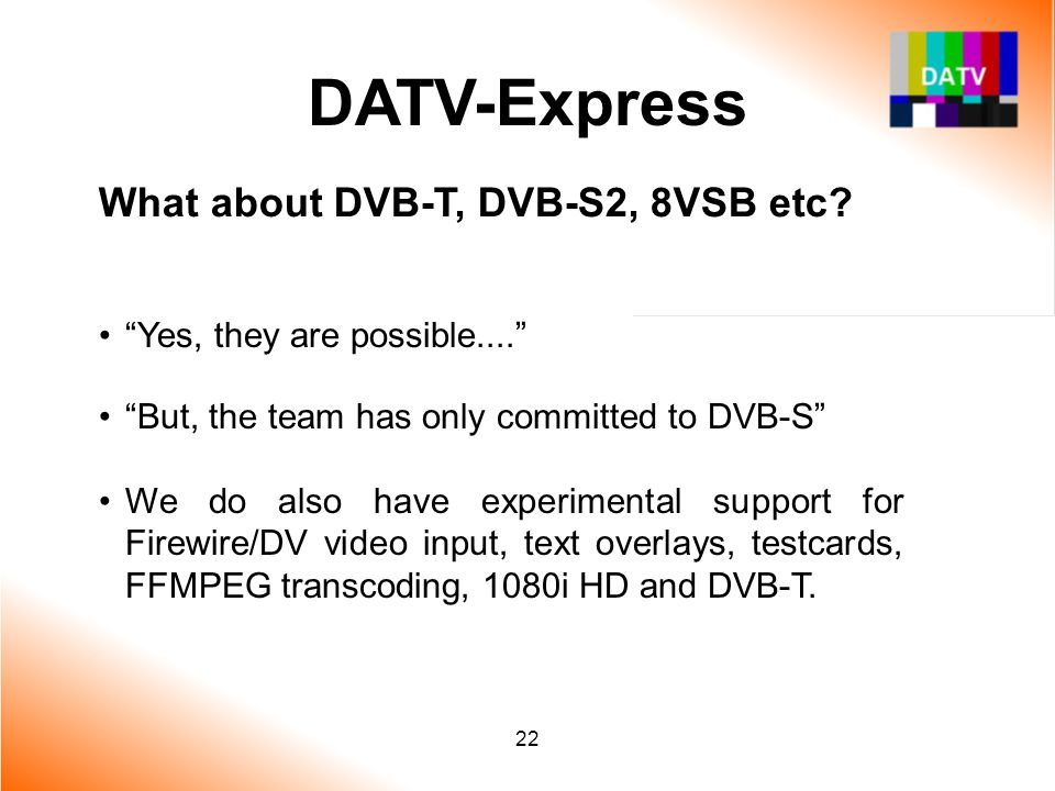 "22 DATV-Express What about DVB-T, DVB-S2, 8VSB etc? ""Yes, they are possible...."" ""But, the team has only committed to DVB-S"" We do also have experimen"