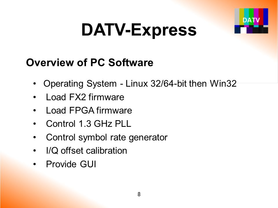 8 DATV-Express Overview of PC Software Operating System - Linux 32/64-bit then Win32 Load FX2 firmware Load FPGA firmware Control 1.3 GHz PLL Control