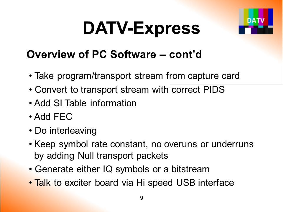 9 DATV-Express Overview of PC Software – cont'd Take program/transport stream from capture card Convert to transport stream with correct PIDS Add SI T