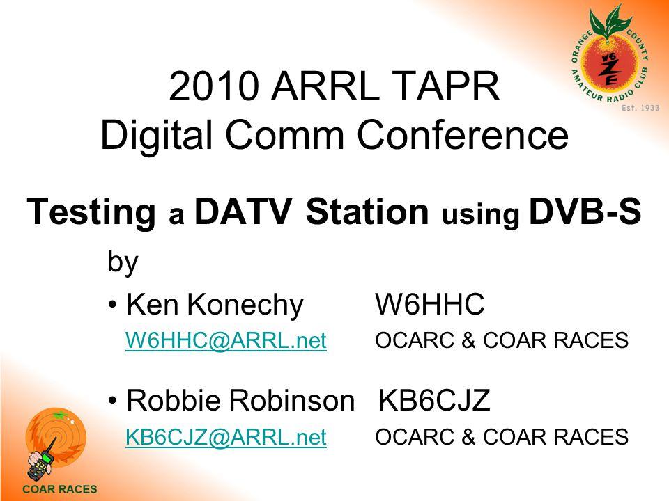 2010 ARRL TAPR Digital Comm Conference Testing a DATV Station using DVB-S by Ken Konechy W6HHC W6HHC@ARRL.netOCARC & COAR RACESW6HHC@ARRL.net Robbie Robinson KB6CJZ KB6CJZ@ARRL.netOCARC & COAR RACESKB6CJZ@ARRL.net