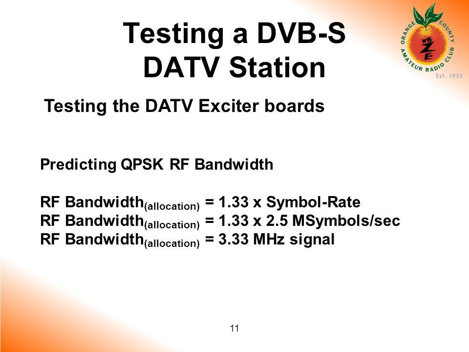11 Testing a DVB-S DATV Station Testing the DATV Exciter boards Predicting QPSK RF Bandwidth RF Bandwidth (allocation) = 1.33 x Symbol-Rate RF Bandwidth (allocation) = 1.33 x 2.5 MSymbols/sec RF Bandwidth (allocation) = 3.33 MHz signal