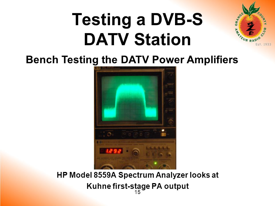15 Testing a DVB-S DATV Station Bench Testing the DATV Power Amplifiers HP Model 8559A Spectrum Analyzer looks at Kuhne first-stage PA output