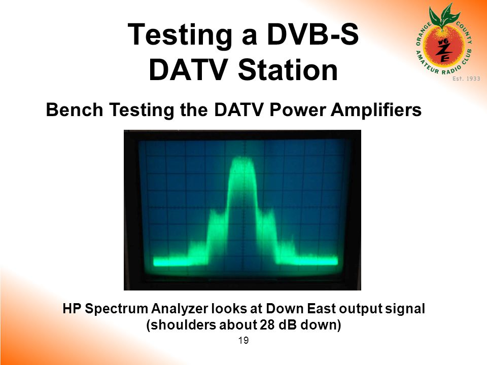 19 Testing a DVB-S DATV Station Bench Testing the DATV Power Amplifiers HP Spectrum Analyzer looks at Down East output signal (shoulders about 28 dB down)