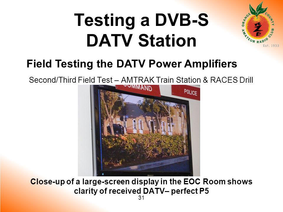 31 Testing a DVB-S DATV Station Field Testing the DATV Power Amplifiers Second/Third Field Test – AMTRAK Train Station & RACES Drill Close-up of a large-screen display in the EOC Room shows clarity of received DATV– perfect P5