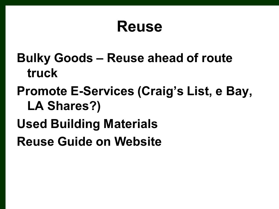 Reuse Bulky Goods – Reuse ahead of route truck Promote E-Services (Craig's List, e Bay, LA Shares?) Used Building Materials Reuse Guide on Website