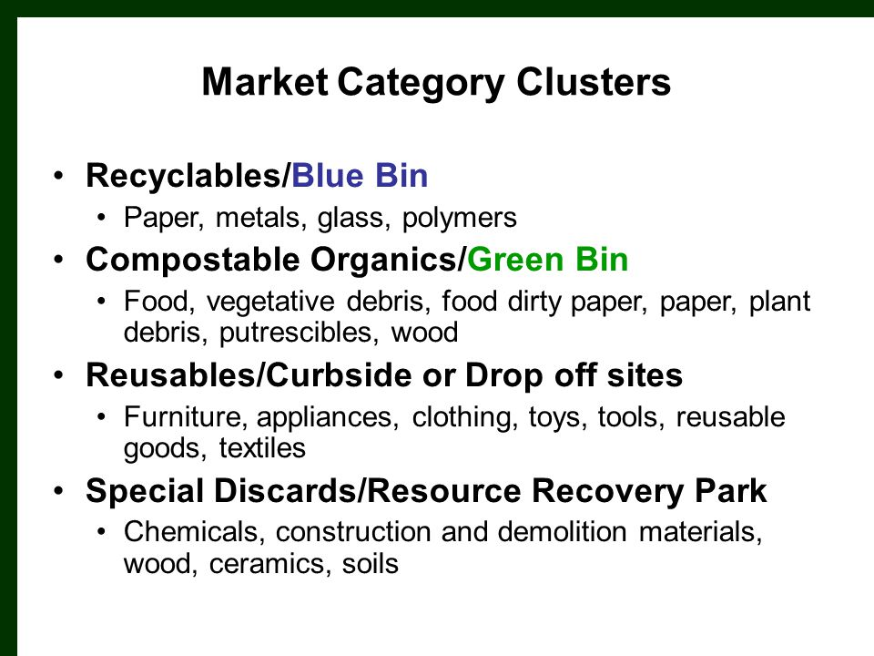 Market Category Clusters Recyclables/Blue Bin Paper, metals, glass, polymers Compostable Organics/Green Bin Food, vegetative debris, food dirty paper, paper, plant debris, putrescibles, wood Reusables/Curbside or Drop off sites Furniture, appliances, clothing, toys, tools, reusable goods, textiles Special Discards/Resource Recovery Park Chemicals, construction and demolition materials, wood, ceramics, soils