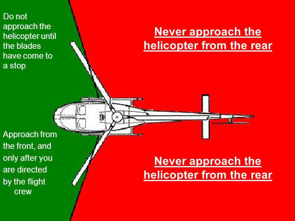 Never approach the helicopter from the rear Approach from the front, and only after you are directed by the flight crew Never approach the helicopter from the rear Do not approach the helicopter until the blades have come to a stop