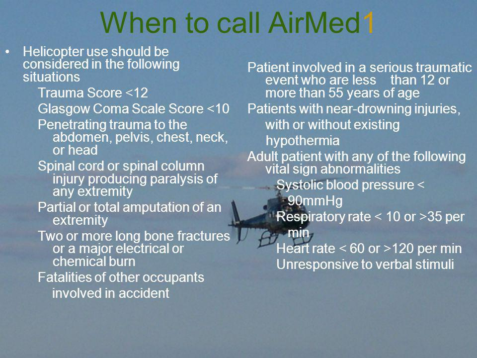 When to call AirMed1 Helicopter use should be considered in the following situations Trauma Score <12 Glasgow Coma Scale Score <10 Penetrating trauma to the abdomen, pelvis, chest, neck, or head Spinal cord or spinal column injury producing paralysis of any extremity Partial or total amputation of an extremity Two or more long bone fractures or a major electrical or chemical burn Fatalities of other occupants involved in accident Patient involved in a serious traumatic event who are less than 12 or more than 55 years of age Patients with near-drowning injuries, with or without existing hypothermia Adult patient with any of the following vital sign abnormalities Systolic blood pressure < 90mmHg Respiratory rate 35 per min Heart rate 120 per min Unresponsive to verbal stimuli