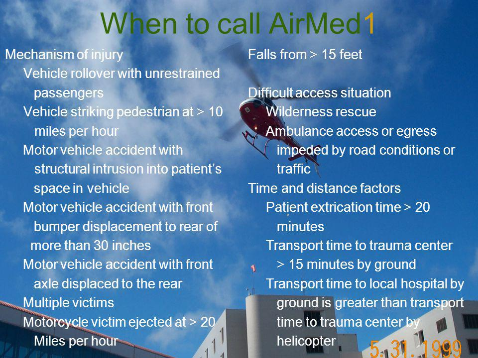 When to call AirMed1 Mechanism of injury Vehicle rollover with unrestrained passengers Vehicle striking pedestrian at > 10 miles per hour Motor vehicle accident with structural intrusion into patient's space in vehicle Motor vehicle accident with front bumper displacement to rear of more than 30 inches Motor vehicle accident with front axle displaced to the rear Multiple victims Motorcycle victim ejected at > 20 Miles per hour Falls from > 15 feet Difficult access situation Wilderness rescue Ambulance access or egress impeded by road conditions or traffic Time and distance factors Patient extrication time > 20 minutes Transport time to trauma center > 15 minutes by ground Transport time to local hospital by ground is greater than transport time to trauma center by helicopter