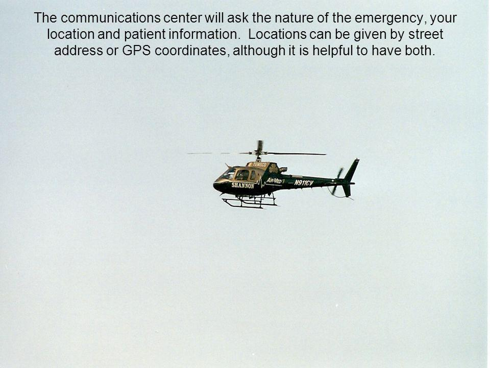 The communications center will ask the nature of the emergency, your location and patient information.