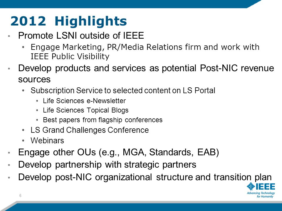 2012 Highlights Promote LSNI outside of IEEE Engage Marketing, PR/Media Relations firm and work with IEEE Public Visibility Develop products and services as potential Post-NIC revenue sources Subscription Service to selected content on LS Portal Life Sciences e-Newsletter Life Sciences Topical Blogs Best papers from flagship conferences LS Grand Challenges Conference Webinars Engage other OUs (e.g., MGA, Standards, EAB) Develop partnership with strategic partners Develop post-NIC organizational structure and transition plan 6