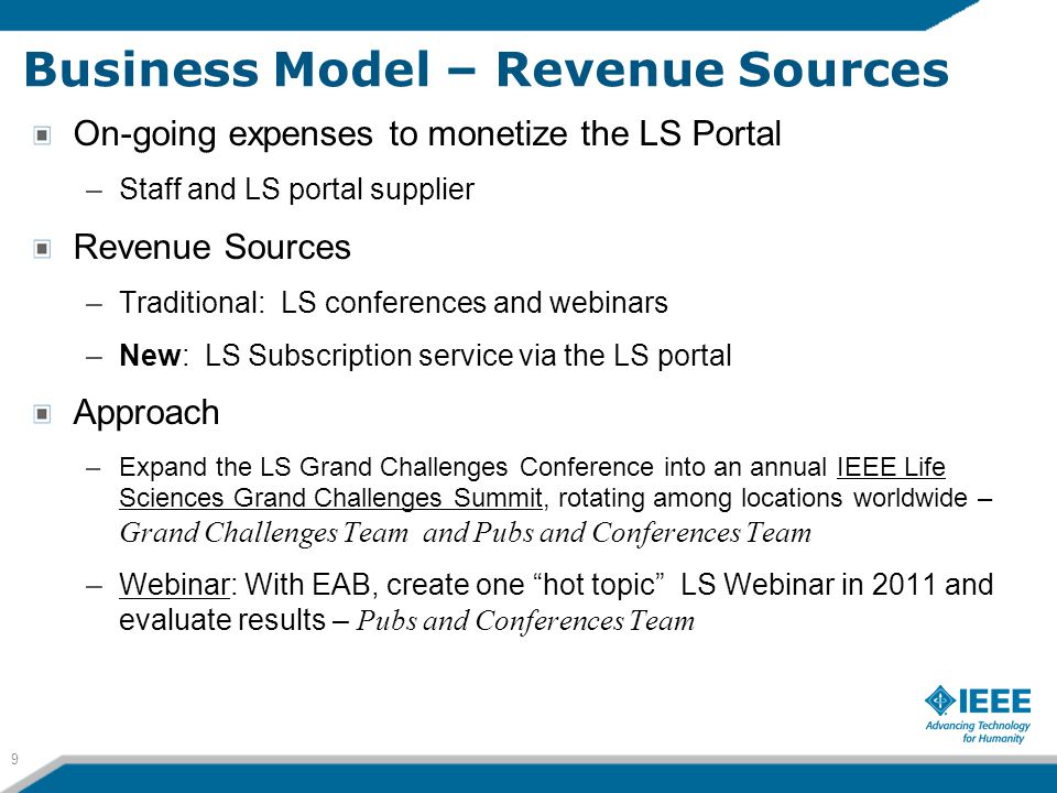 Business Model – Revenue Sources On-going expenses to monetize the LS Portal –Staff and LS portal supplier Revenue Sources –Traditional: LS conferences and webinars –New: LS Subscription service via the LS portal Approach –Expand the LS Grand Challenges Conference into an annual IEEE Life Sciences Grand Challenges Summit, rotating among locations worldwide – Grand Challenges Team and Pubs and Conferences Team –Webinar: With EAB, create one hot topic LS Webinar in 2011 and evaluate results – Pubs and Conferences Team 9