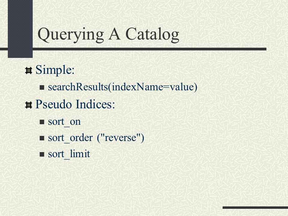 Querying A Catalog Simple: searchResults(indexName=value) Pseudo Indices: sort_on sort_order ( reverse ) sort_limit