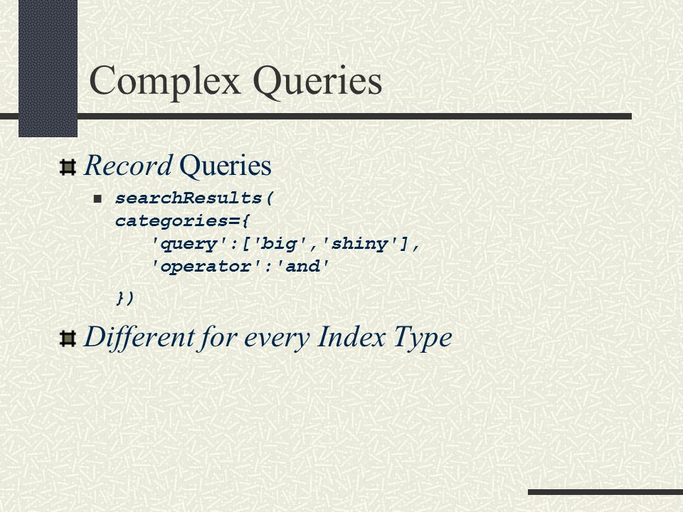 Complex Queries Record Queries searchResults( categories={ query :[ big , shiny ], operator : and }) Different for every Index Type