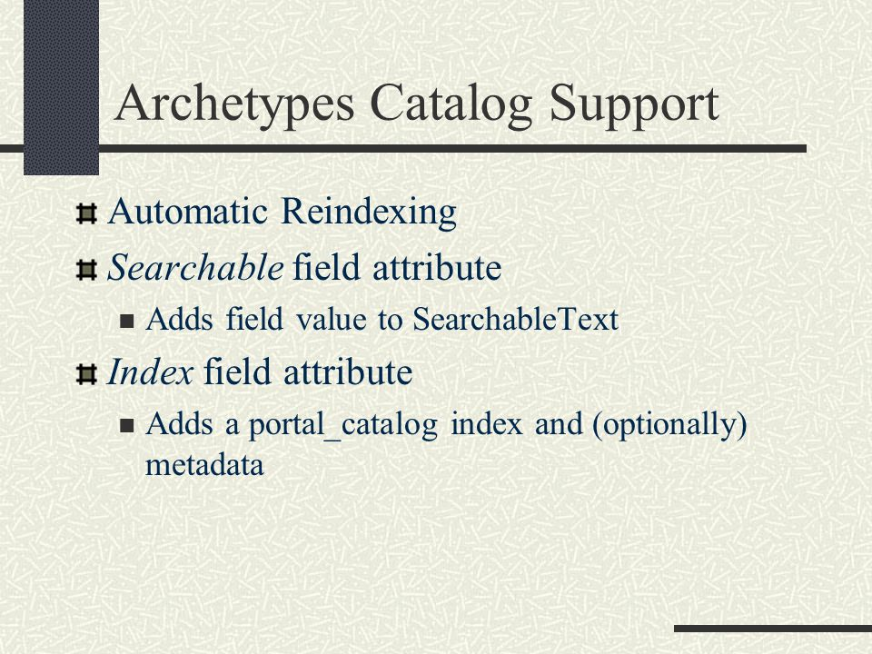 Archetypes Catalog Support Automatic Reindexing Searchable field attribute Adds field value to SearchableText Index field attribute Adds a portal_catalog index and (optionally) metadata