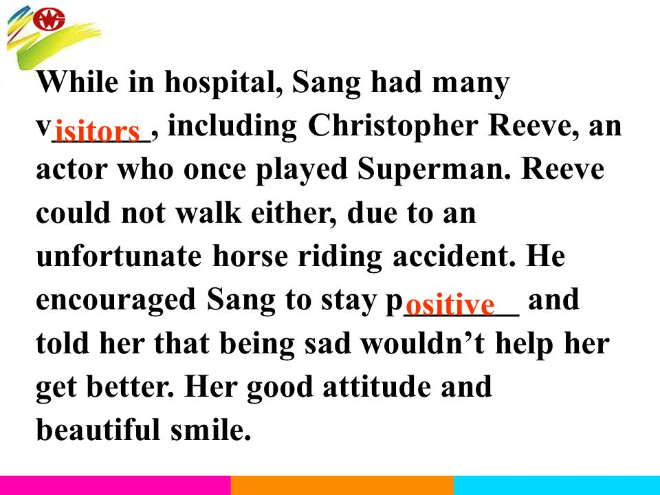 While in hospital, Sang had many v______, including Christopher Reeve, an actor who once played Superman. Reeve could not walk either, due to an unfor
