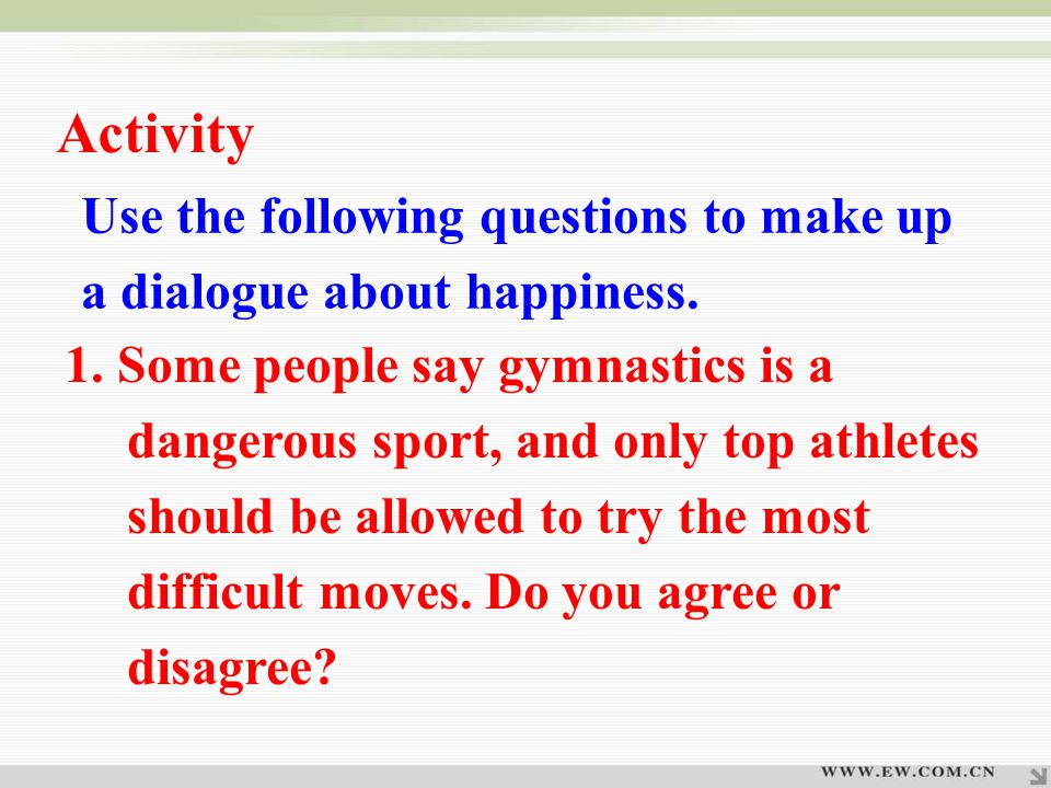 Use the following questions to make up a dialogue about happiness. 1. Some people say gymnastics is a dangerous sport, and only top athletes should be
