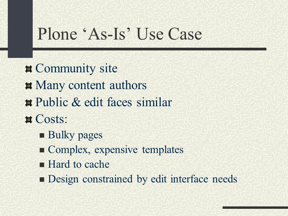 Plone 'As-Is' Use Case Community site Many content authors Public & edit faces similar Costs: Bulky pages Complex, expensive templates Hard to cache Design constrained by edit interface needs