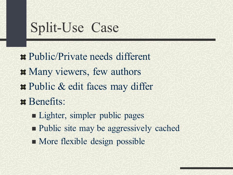 Split-Use Case Public/Private needs different Many viewers, few authors Public & edit faces may differ Benefits: Lighter, simpler public pages Public