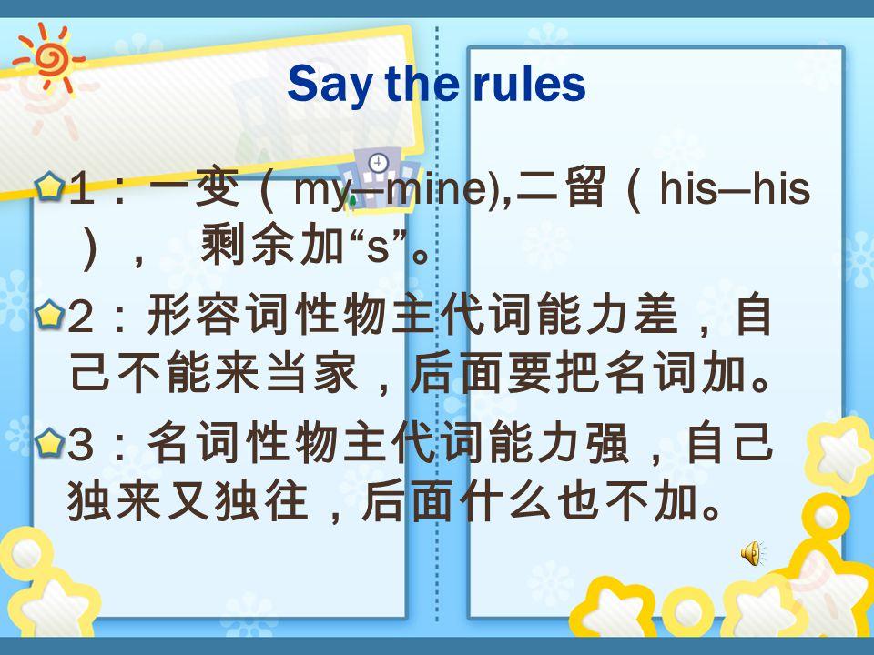 Say the rules 1 :一变( my—mine), 二留( his—his ), 剩余加 s 。 2 :形容词性物主代词能力差,自 己不能来当家,后面要把名词加。 3 :名词性物主代词能力强,自己 独来又独往,后面什么也不加。