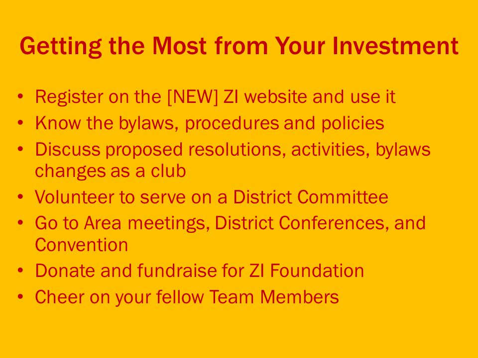 Getting the Most from Your Investment Register on the [NEW] ZI website and use it Know the bylaws, procedures and policies Discuss proposed resolutions, activities, bylaws changes as a club Volunteer to serve on a District Committee Go to Area meetings, District Conferences, and Convention Donate and fundraise for ZI Foundation Cheer on your fellow Team Members