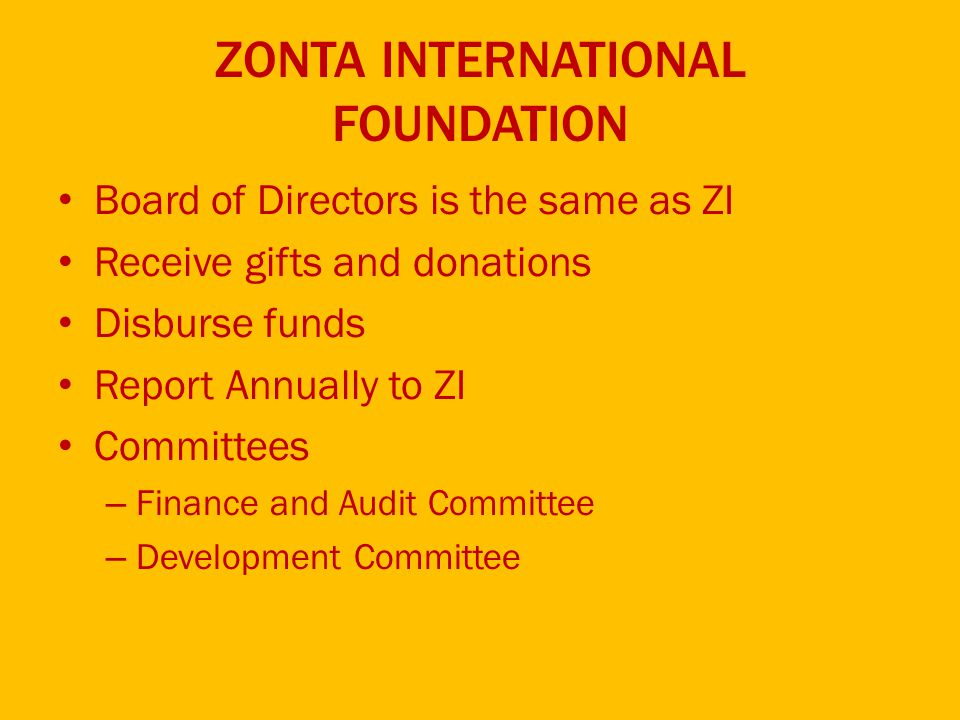 ZONTA INTERNATIONAL FOUNDATION Board of Directors is the same as ZI Receive gifts and donations Disburse funds Report Annually to ZI Committees – Finance and Audit Committee – Development Committee