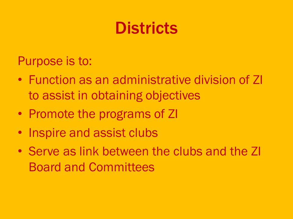 Districts Purpose is to: Function as an administrative division of ZI to assist in obtaining objectives Promote the programs of ZI Inspire and assist clubs Serve as link between the clubs and the ZI Board and Committees