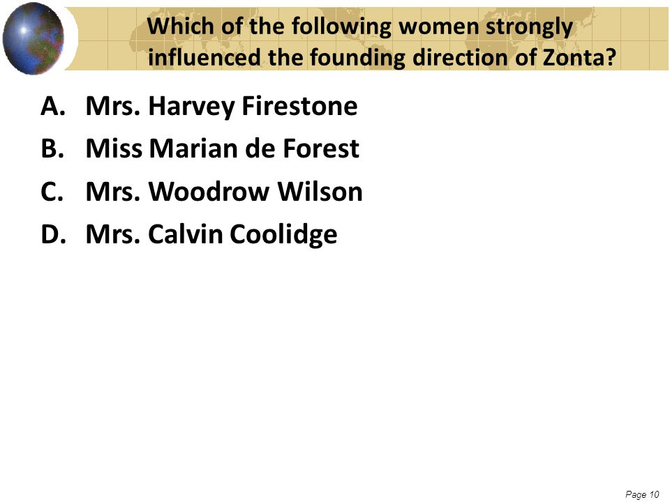 Page 10 Which of the following women strongly influenced the founding direction of Zonta? A.Mrs. Harvey Firestone B.Miss Marian de Forest C.Mrs. Woodr