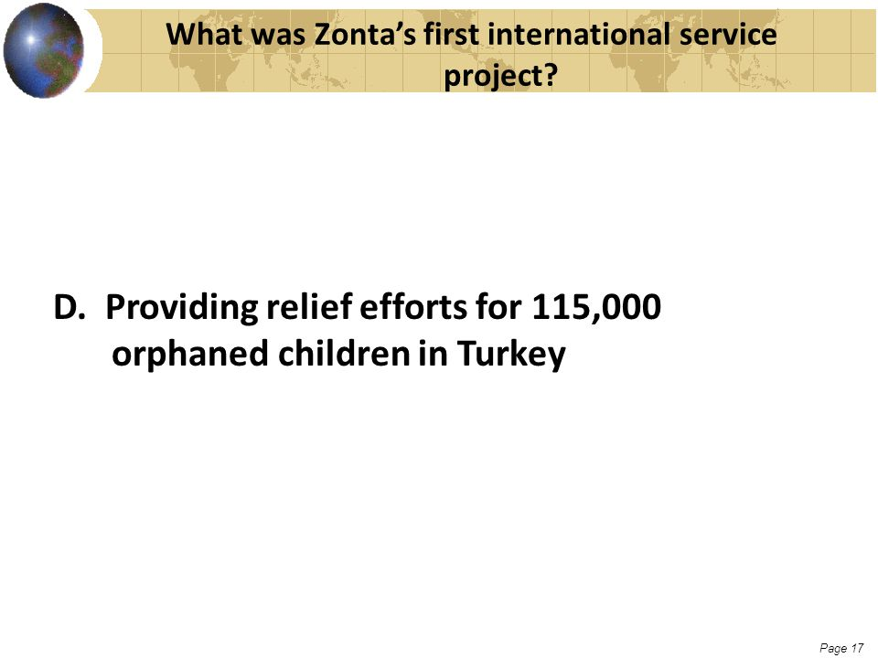 Page 17 What was Zonta's first international service project? D. Providing relief efforts for 115,000 orphaned children in Turkey