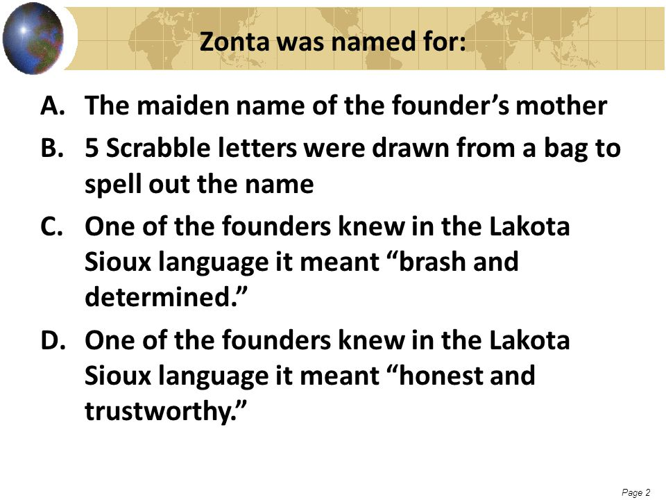 Page 2 Zonta was named for: A.The maiden name of the founder's mother B.5 Scrabble letters were drawn from a bag to spell out the name C.One of the fo