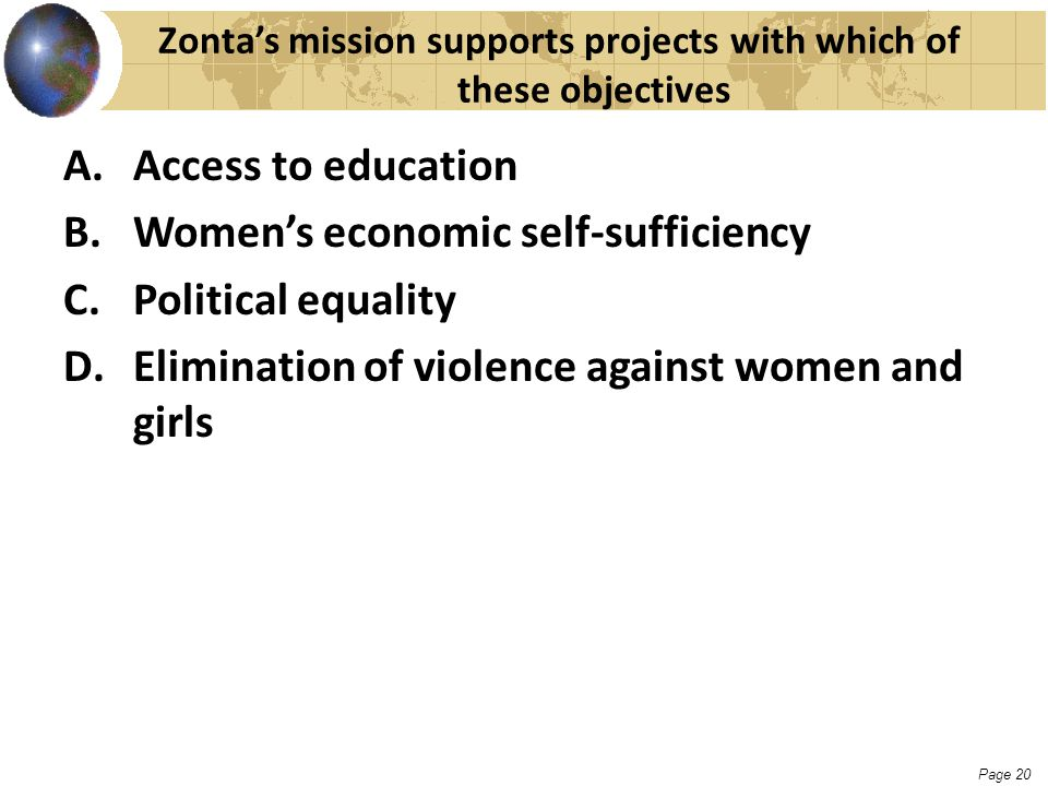 Page 20 Zonta's mission supports projects with which of these objectives A.Access to education B.Women's economic self-sufficiency C.Political equalit