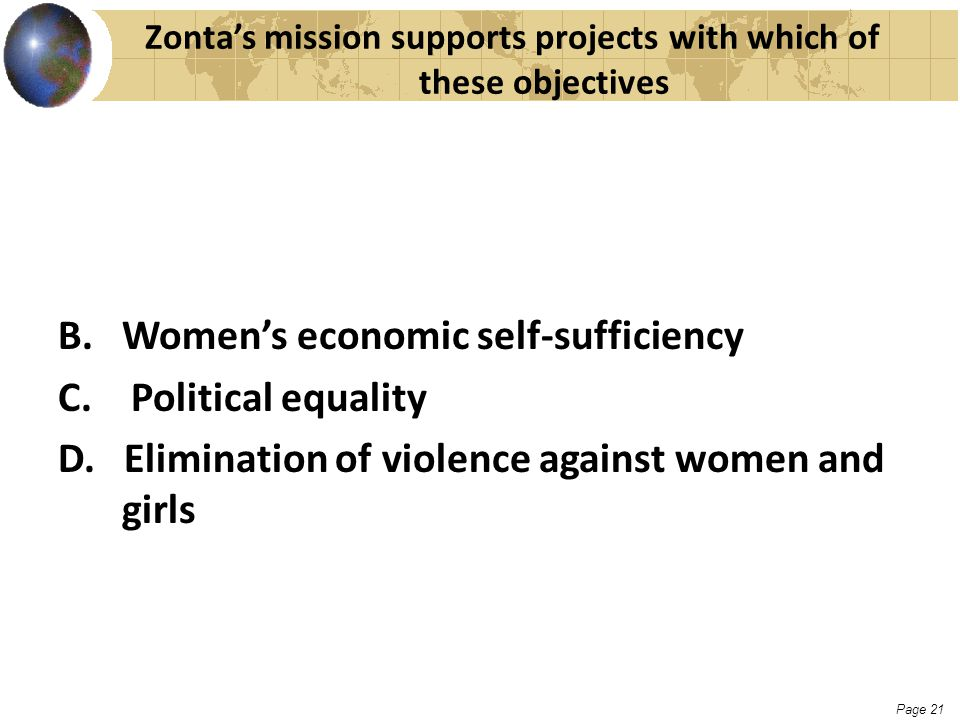 Page 21 Zonta's mission supports projects with which of these objectives B. Women's economic self-sufficiency C. Political equality D. Elimination of