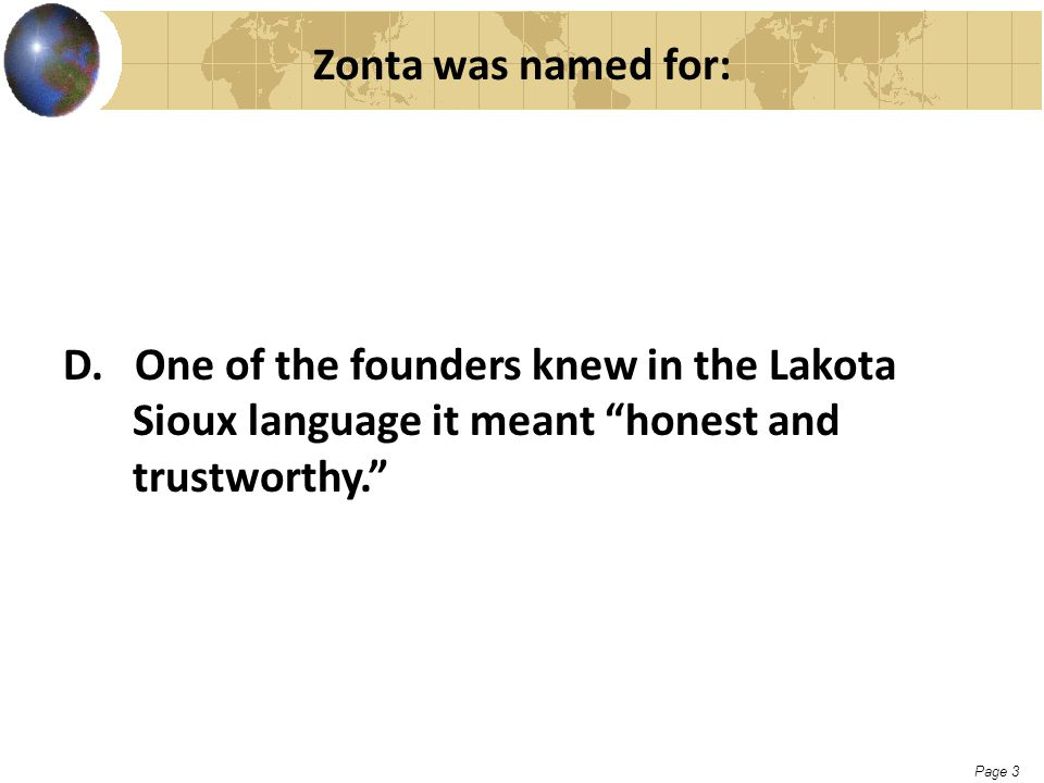 "Page 3 Zonta was named for: D. One of the founders knew in the Lakota Sioux language it meant ""honest and trustworthy."""
