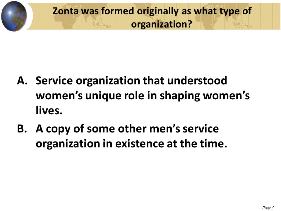 Page 9 Zonta was formed originally as what type of organization? A.Service organization that understood women's unique role in shaping women's lives.