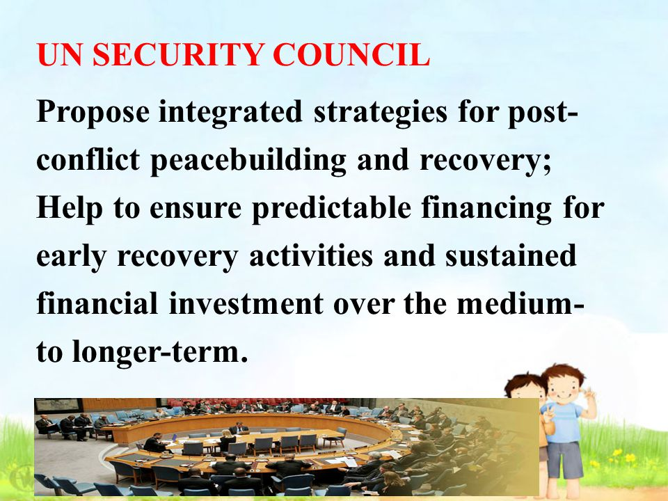 Propose integrated strategies for post- conflict peacebuilding and recovery; Help to ensure predictable financing for early recovery activities and sustained financial investment over the medium- to longer-term.