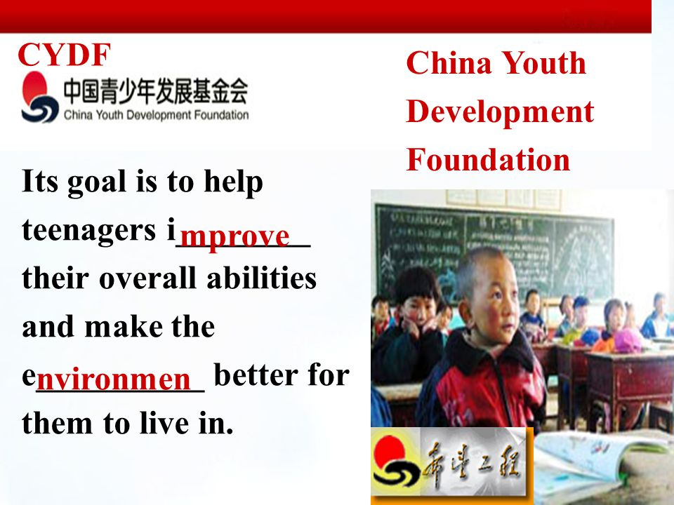 China Youth Development Foundation CYDF Its goal is to help teenagers i________ their overall abilities and make the e__________ better for them to live in.