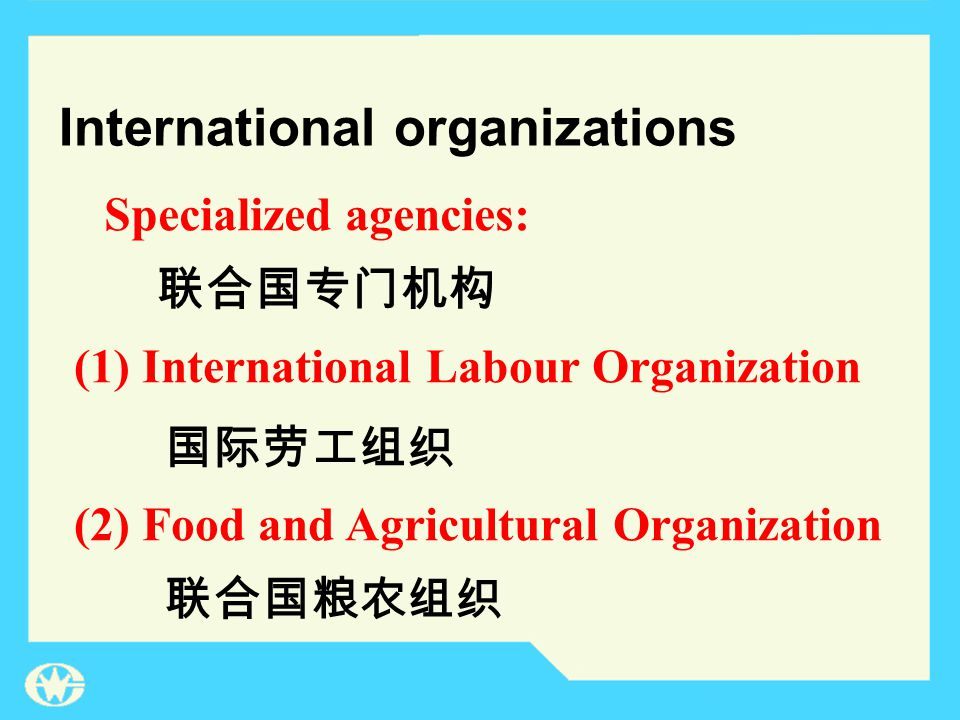 International organizations (1) International Labour Organization (2) Food and Agricultural Organization 国际劳工组织 联合国粮农组织 联合国专门机构 Specialized agencies: