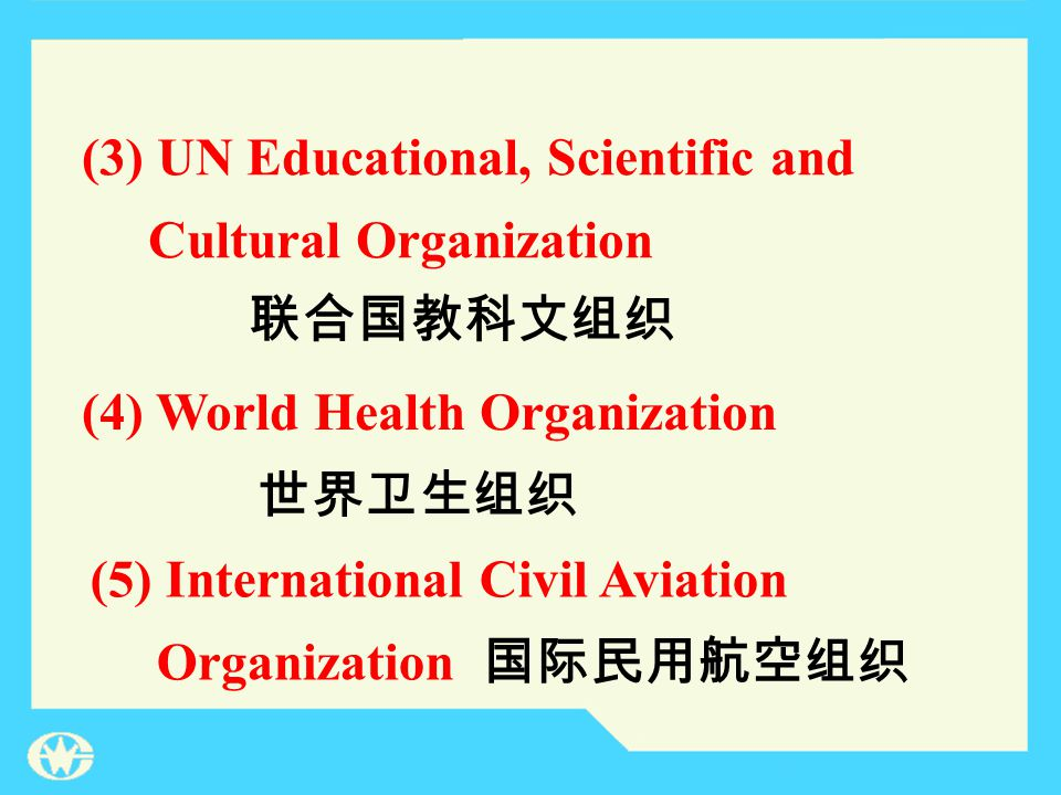 (4) World Health Organization (5) International Civil Aviation Organization 世界卫生组织 国际民用航空组织 (3) UN Educational, Scientific and Cultural Organization 联合国教科文组织