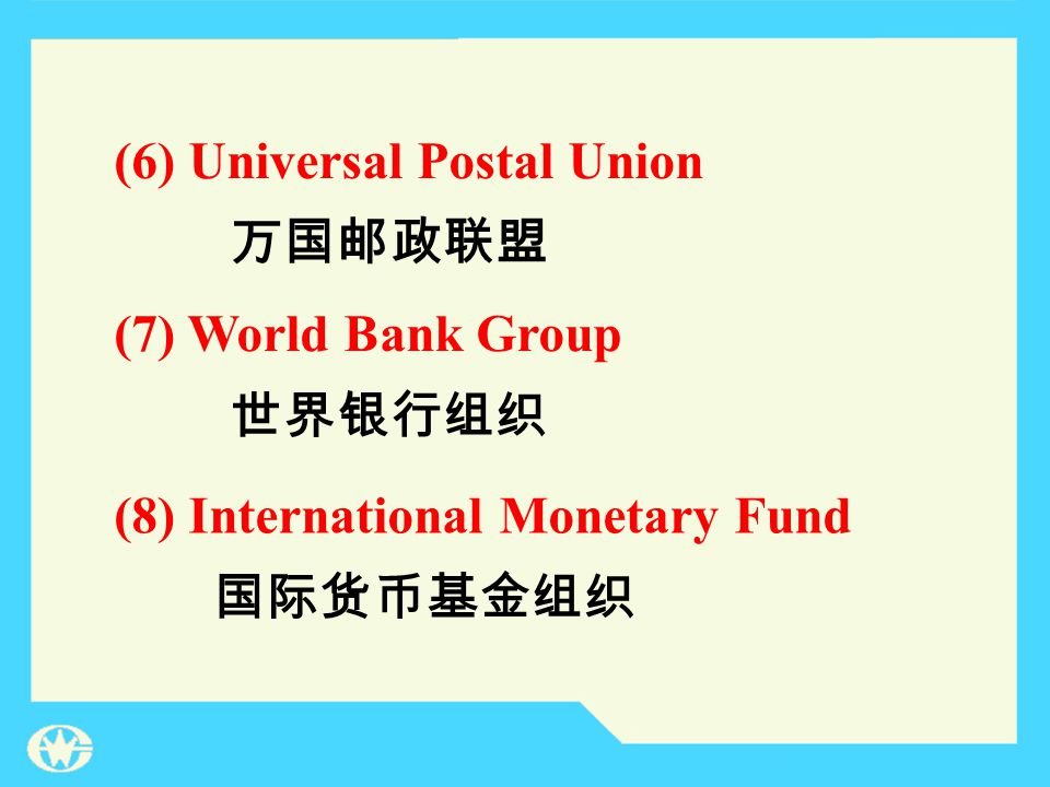 (7) World Bank Group (8) International Monetary Fund 世界银行组织 国际货币基金组织 (6) Universal Postal Union 万国邮政联盟