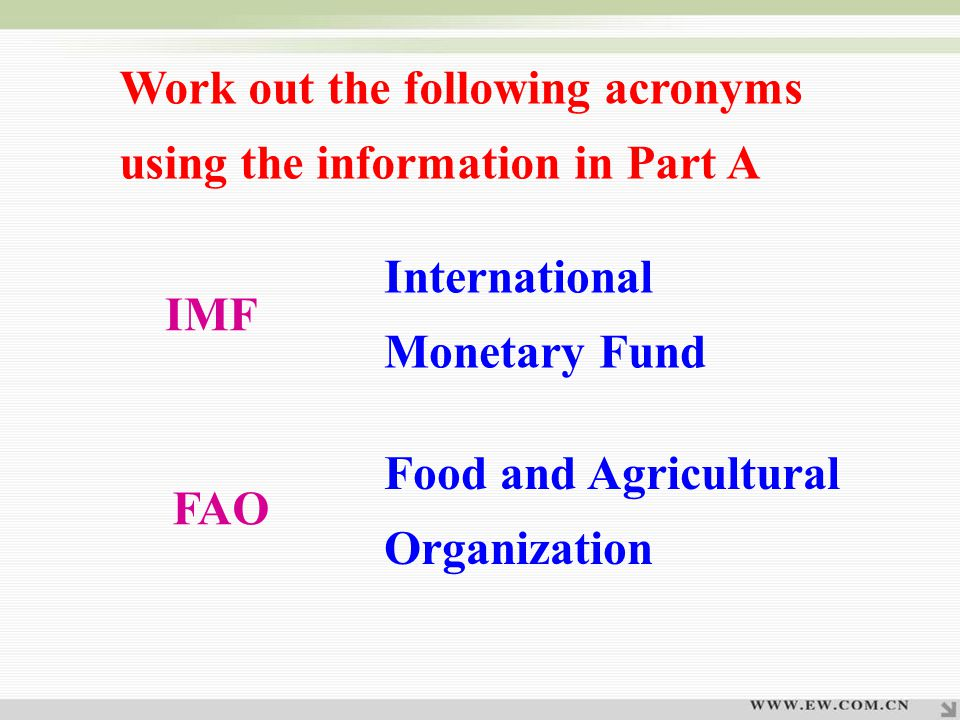 Work out the following acronyms using the information in Part A IMF International Monetary Fund Food and Agricultural Organization FAO