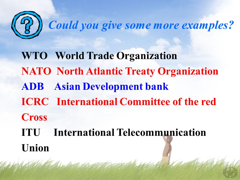 WTO World Trade Organization NATO North Atlantic Treaty Organization ADB Asian Development bank ICRC International Committee of the red Cross ITU International Telecommunication Union Could you give some more examples