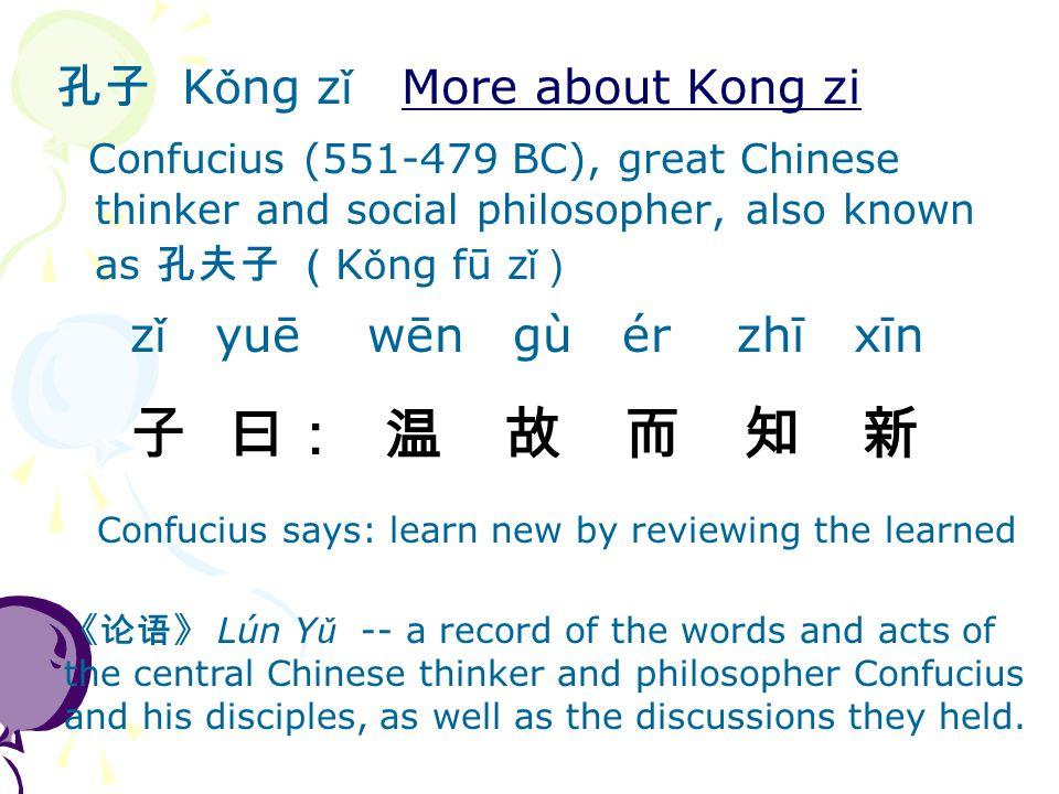 孔子 K ǒ ng z ǐ More about Kong ziMore about Kong zi Confucius (551-479 BC), great Chinese thinker and social philosopher, also known as 孔夫子 ( K ǒ ng fū z ǐ ) z ǐ yuē wēn gù ér zhī xīn 子 曰: 温 故 而 知 新 Confucius says: learn new by reviewing the learned 《论语》 Lún Y ǔ -- a record of the words and acts of the central Chinese thinker and philosopher Confucius and his disciples, as well as the discussions they held.