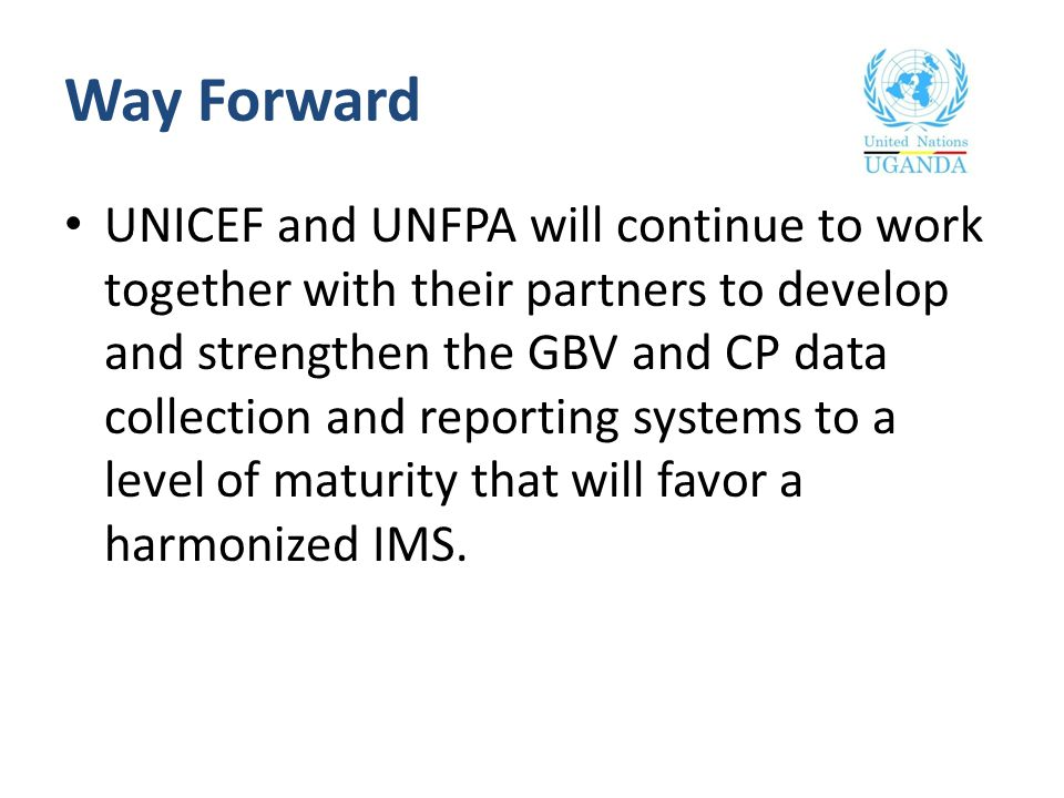 Way Forward UNICEF and UNFPA will continue to work together with their partners to develop and strengthen the GBV and CP data collection and reporting