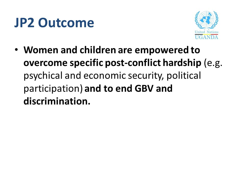 JP2 Outcome Women and children are empowered to overcome specific post-conflict hardship (e.g. psychical and economic security, political participatio